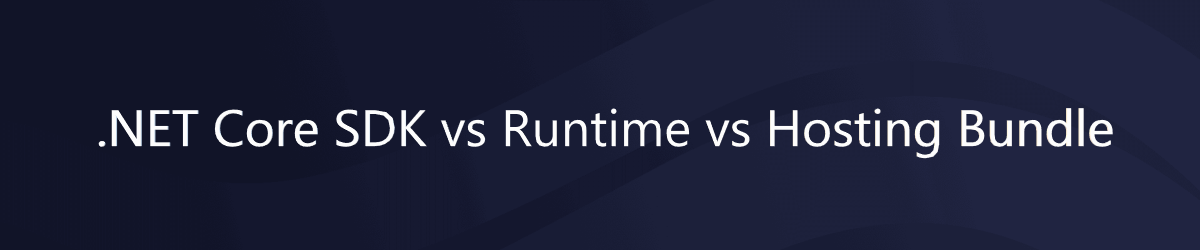 .NET Core SDK vs Runtime vs Hosting Bundle