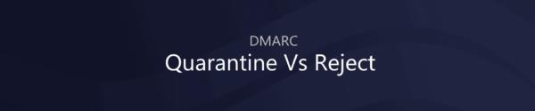 DMARC Quarantine vs Reject – What should you choose?